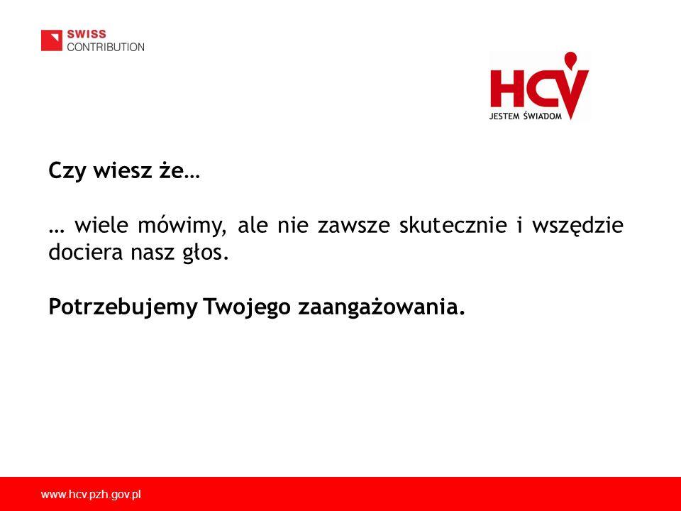 www.hcv.pzh.gov.pl Czy wiesz że… … wiele mówimy, ale nie zawsze skutecznie i wszędzie dociera nasz głos. Potrzebujemy Twojego zaangażowania.