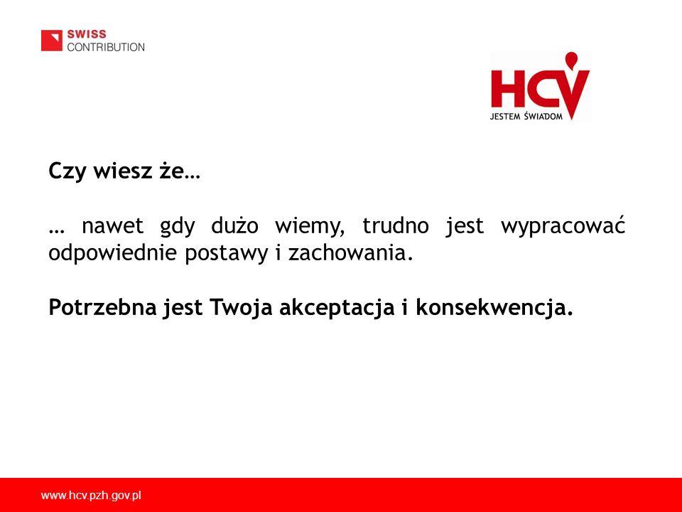 www.hcv.pzh.gov.pl Czy wiesz że… … nawet gdy dużo wiemy, trudno jest wypracować odpowiednie postawy i zachowania. Potrzebna jest Twoja akceptacja i ko