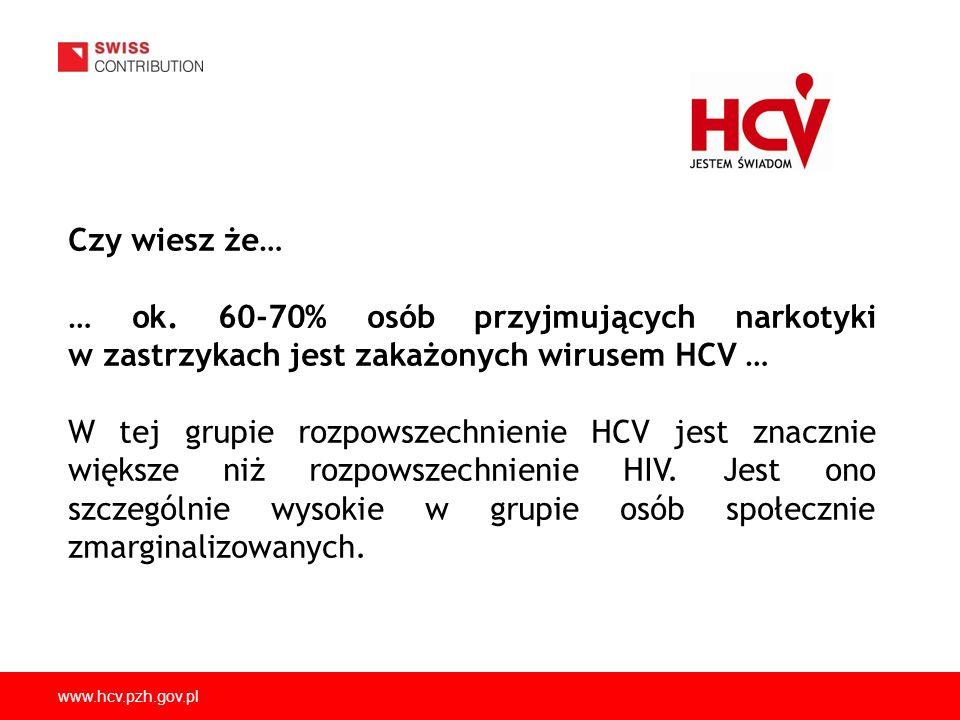 www.hcv.pzh.gov.pl Czy wiesz że… … ok. 60-70% osób przyjmujących narkotyki w zastrzykach jest zakażonych wirusem HCV … W tej grupie rozpowszechnienie