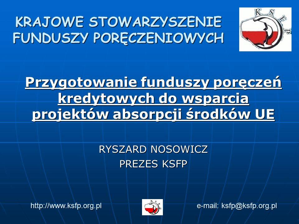 Przygotowanie funduszy poręczeń kredytowych do wsparcia projektów absorpcji środków UE RYSZARD NOSOWICZ PREZES KSFP KRAJOWE STOWARZYSZENIE FUNDUSZY PORĘCZENIOWYCH http://www.ksfp.org.pl e-mail: ksfp@ksfp.org.pl