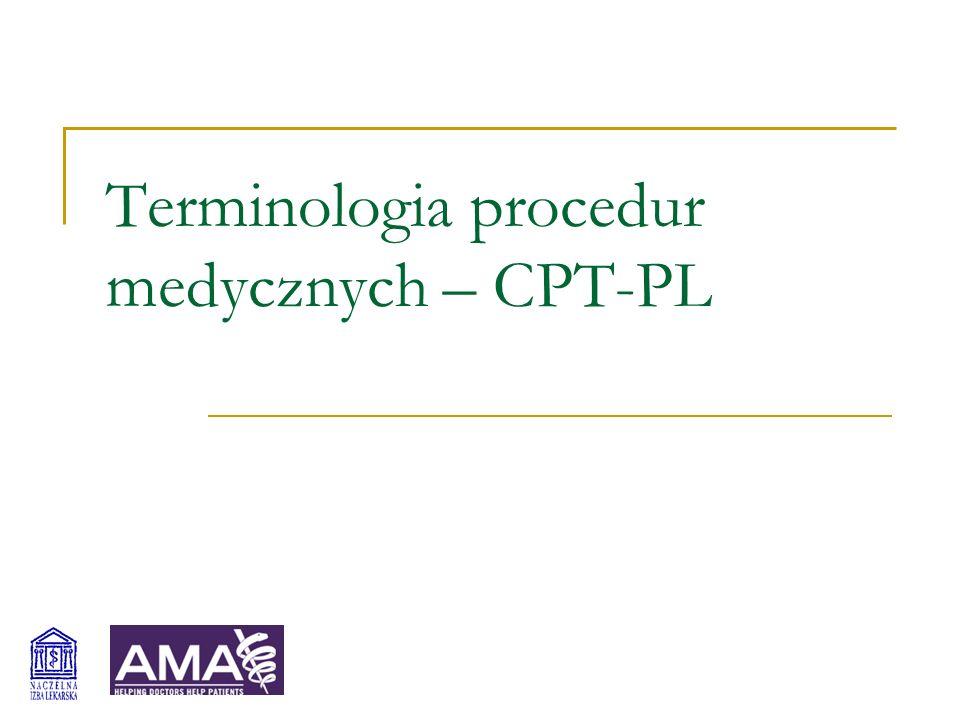 Terminologia procedur medycznych - CPT-PL 2 Current Procedural Terminology ® System klasyfikacji procedur i świadczeń opracowany i aktualizowany przez American Medical Association od 1966 roku Prawie 8000 kodów pięciocyfrowych (I kategorii) Układ kliniczny i anatomiczny Standard kodowania procedur i świadczeń w USA