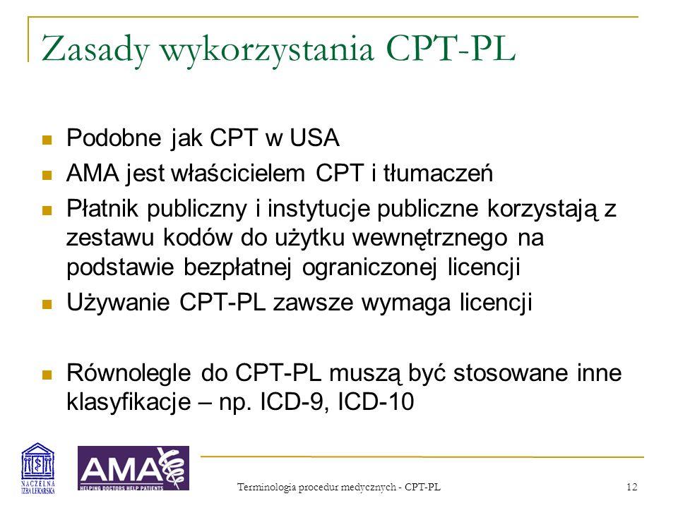 Terminologia procedur medycznych - CPT-PL 13 Przyszłość Umowa z AMA zakłada powstanie polskiego Komitetu Redakcyjnego składającego się z 11-17 osób, przedstawicieli lekarzy i innych pracowników ochrony zdrowia, towarzystw naukowych, administracji, płatników, ubezpieczycieli Polska wersja zawsze będzie zawierać wszystkie aktualne kody CPT-USA oraz ewentualnie kody dla procedur występujących tylko w Polsce Początkowo CPT-PL będzie aktualizowana w cyklu dwuletnim
