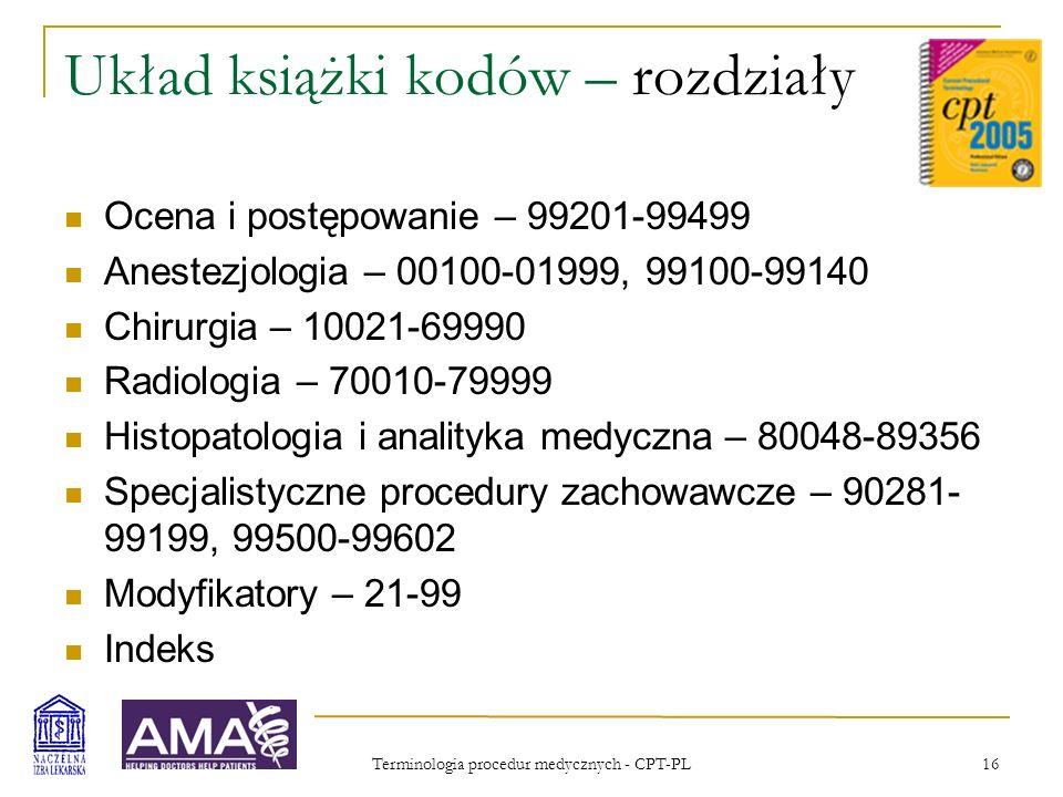 Terminologia procedur medycznych - CPT-PL 17 Układ książki kodów – chirurgia, działy Procedury ogólne Powłoki ciała Układ mięśniowo-szkieletowy Układ oddechowy Układ krążenia Układ krwiotwórczy i limfatyczny Śródpiersie i przepona Układ pokarmowy Układ moczowy Układ rozrodczy męski Leczenie chirurgiczne transseksualizmu Układ narządów płciowych kobiecych Opieka nad ciężarną i poród Układ wydzielania wewnętrznego Układ nerwowy Oko i przydatki oka Narząd słuchu Mikroskop operacyjny