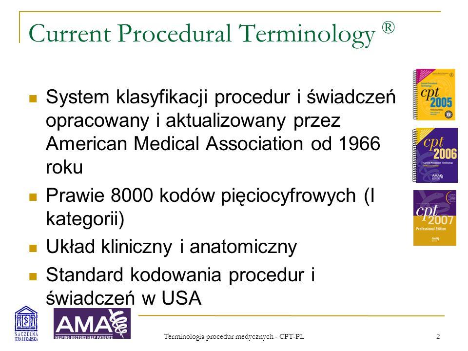 Terminologia procedur medycznych - CPT-PL 3 Current Procedural Terminology ® Klasyfikacja jest kompletna, zaś kody jednoznaczne (nie powtarzają się) Każdy lekarz i fachowy pracownik ochrony zdrowia może i powinien używać pełnego zakresu kodów Kody służą tylko precyzyjnemu określeniu tego, co zostało wykonane