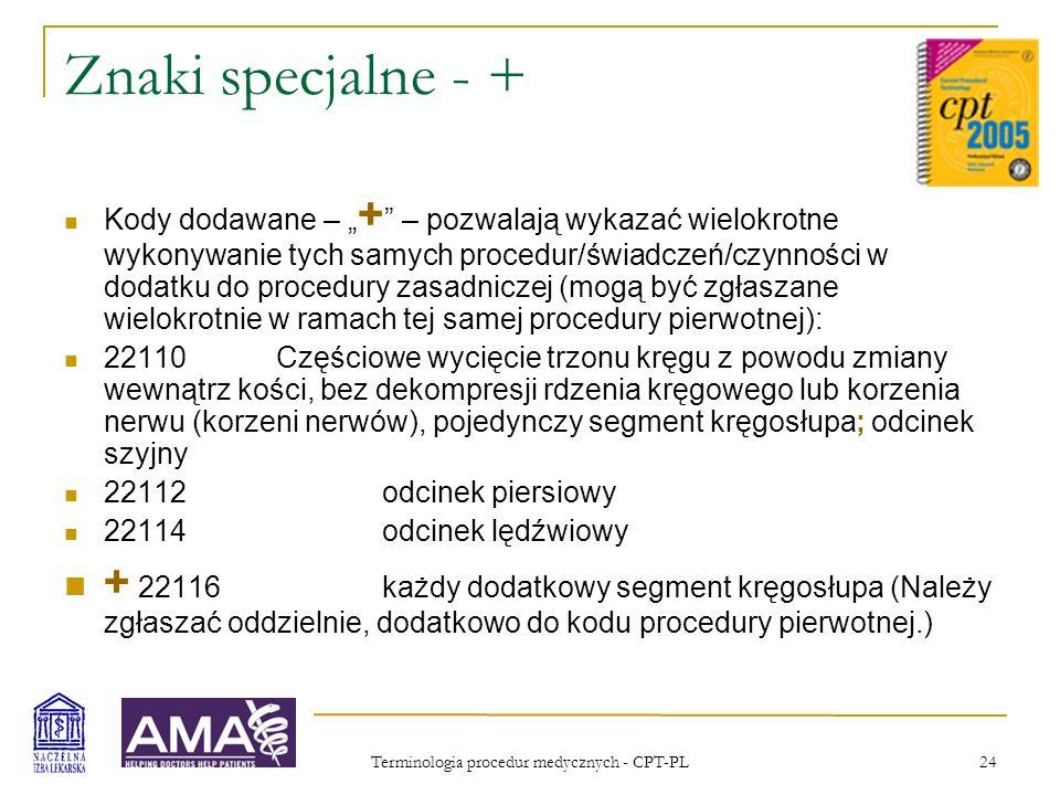 Terminologia procedur medycznych - CPT-PL 24 Znaki specjalne - + Kody dodawane – + – pozwalają wykazać wielokrotne wykonywanie tych samych procedur/św