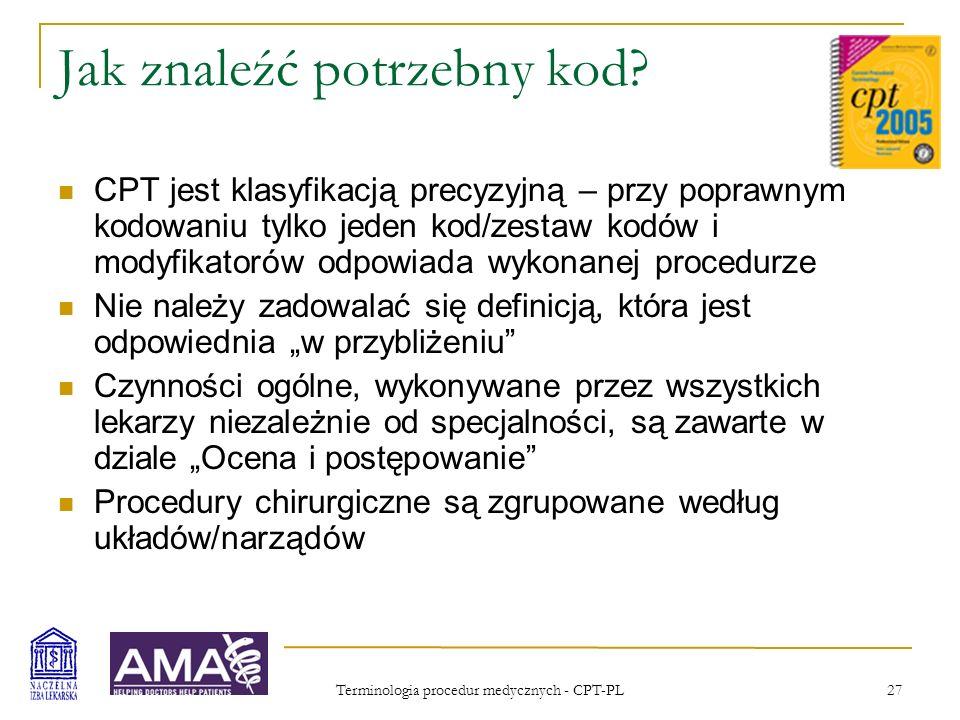 Terminologia procedur medycznych - CPT-PL 27 Jak znaleźć potrzebny kod? CPT jest klasyfikacją precyzyjną – przy poprawnym kodowaniu tylko jeden kod/ze