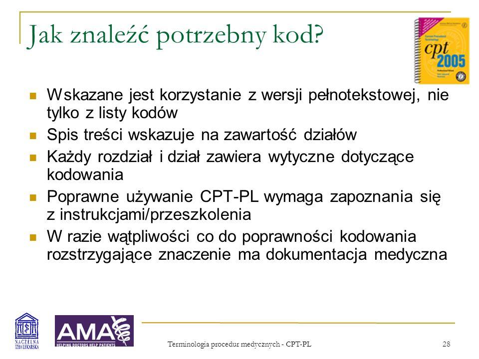 Terminologia procedur medycznych - CPT-PL 28 Jak znaleźć potrzebny kod? Wskazane jest korzystanie z wersji pełnotekstowej, nie tylko z listy kodów Spi