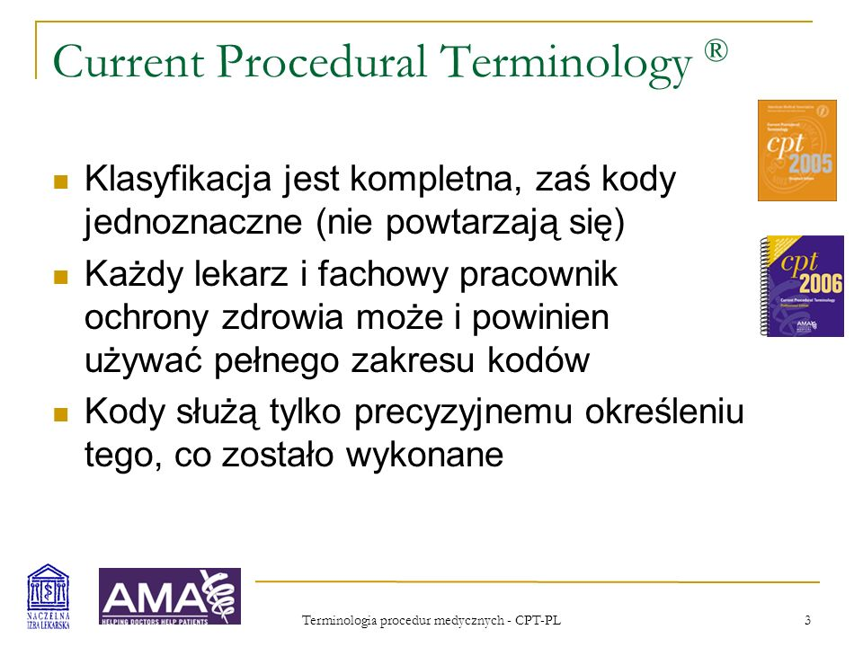 Terminologia procedur medycznych - CPT-PL 4 Resource Based Relative Value Scale W oddzielnym procesie ustala się względną wartość każdej procedury/świadczenia CPT (względem innych procedur/świadczeń) Skala jest opracowywana przez RUC: przedstawiciele towarzystw naukowych i innych grup zawodowych Okresowe przeglądy całej listy i stała aktualizacja bardzo rozbudowanej bazy danych zawierającej szczegółowe informacje o każdej procedurze Zaplecze organizacyjne - AMA