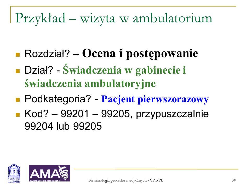 Terminologia procedur medycznych - CPT-PL 31 Przykład – wizyta w ambulatorium, kod 99204 Wizyta w gabinecie lekarskim lub inna wizyta ambulatoryjna w celu oceny i postępowania z pacjentem pierwszorazowym wymagająca spełnienia warunków w obrębie trzech składowych kluczowych: wywiad pełny badanie pełne podjęcie decyzji medycznej o średnim stopniu złożoności Poradnictwo i/lub koordynacja opieki z działaniami innych pracowników/placówek ochrony zdrowia są prowadzone w zakresie narzuconym przez charakter problemu podstawowego i adekwatnym w stosunku do potrzeb pacjenta i jego rodziny.