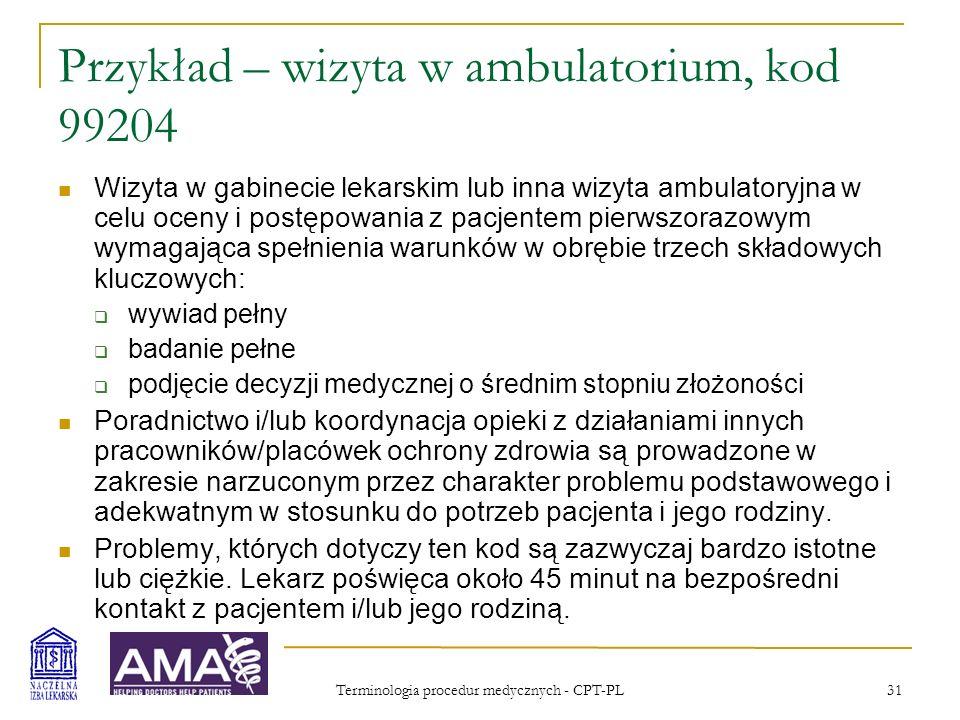 Terminologia procedur medycznych - CPT-PL 31 Przykład – wizyta w ambulatorium, kod 99204 Wizyta w gabinecie lekarskim lub inna wizyta ambulatoryjna w