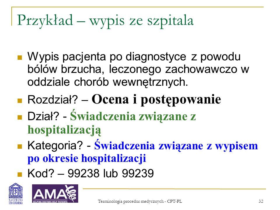Terminologia procedur medycznych - CPT-PL 33 Przykład – wypis ze szpitala, kod 99239 99238Świadczenia wykonywane w dniu wypisu po okresie hospitalizacji; do 30 minut 99239powyżej 30 minut (Powyższe kody służą do zgłaszania wszelkich świadczeń związanych z wypisywaniem chorego pod warunkiem, że dzień wypisu nie pokrywa się z dniem przyjęcia chorego do szpitala.