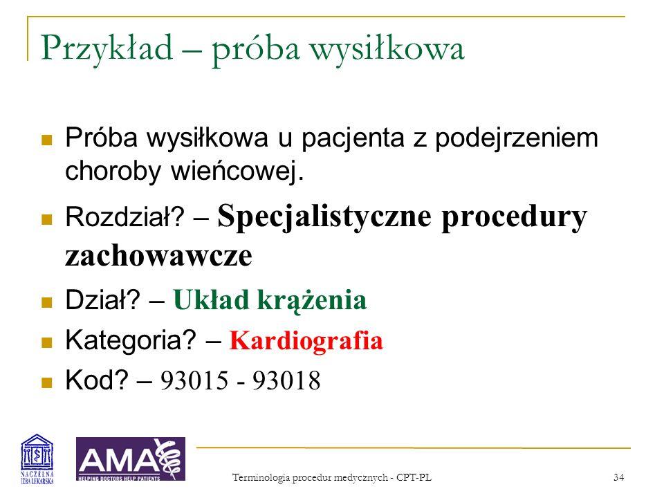 Terminologia procedur medycznych - CPT-PL 35 Przykład – próba wysiłkowa, kod 93015Próba wysiłkowa z obciążeniem submaksymalnym lub maksymalnym, z wykorzystaniem bieżni lub cykloergometru, ciągłe monitorowane EKG i/lub próba wysiłkowa farmakologiczna; nadzór lekarski, interpretacja i opis 93016tylko nadzór lekarski, bez interpretacji i opisu 93017tylko zapis, bez interpretacji i opisu 93018tylko interpretacja i opis
