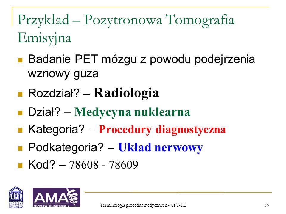 Terminologia procedur medycznych - CPT-PL 37 Przykład – Pozytronowa Tomografia Emisyjna 78608Badanie obrazowe mózgu, pozytronowa tomografia emisyjna (PET); ocena metaboliczna 78609ocena perfuzyjna
