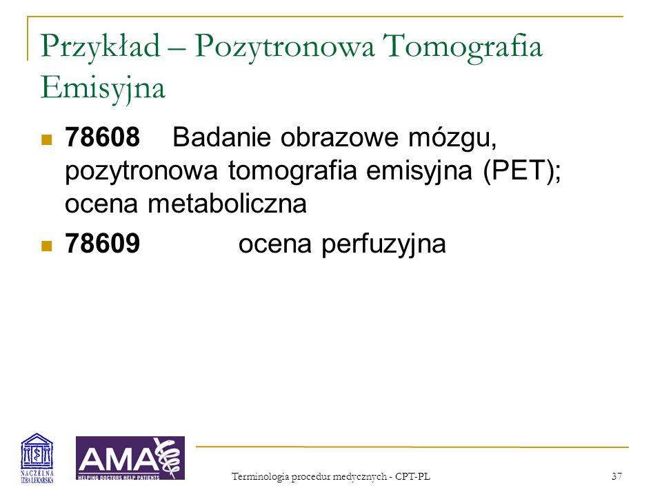 Terminologia procedur medycznych - CPT-PL 37 Przykład – Pozytronowa Tomografia Emisyjna 78608Badanie obrazowe mózgu, pozytronowa tomografia emisyjna (