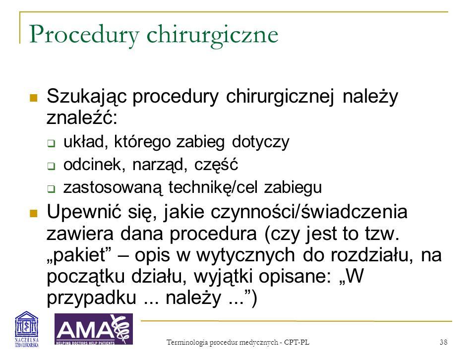 Terminologia procedur medycznych - CPT-PL 38 Procedury chirurgiczne Szukając procedury chirurgicznej należy znaleźć: układ, którego zabieg dotyczy odc