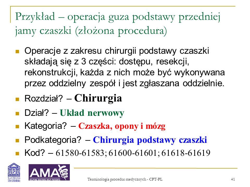 Terminologia procedur medycznych - CPT-PL 41 Przykład – operacja guza podstawy przedniej jamy czaszki (złożona procedura) Operacje z zakresu chirurgii