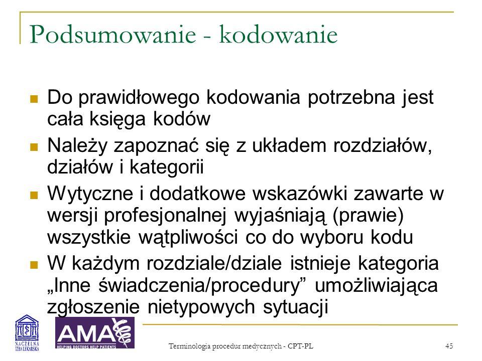 Terminologia procedur medycznych - CPT-PL 46 Podsumowanie Kody CPT-PL nie zawierają informacji o wartości względnej ani o cenie procedury Jako zestaw merytorycznych definicji procedur CPT-PL może być stosowana niezależnie od organizacji oraz sposobu rozliczania wykonywanych świadczeń CPT-PL stwarza szansę na uruchomienie niezależnego od potrzeb ekonomicznych i politycznych procesu definiowania procedur i świadczeń medycznych