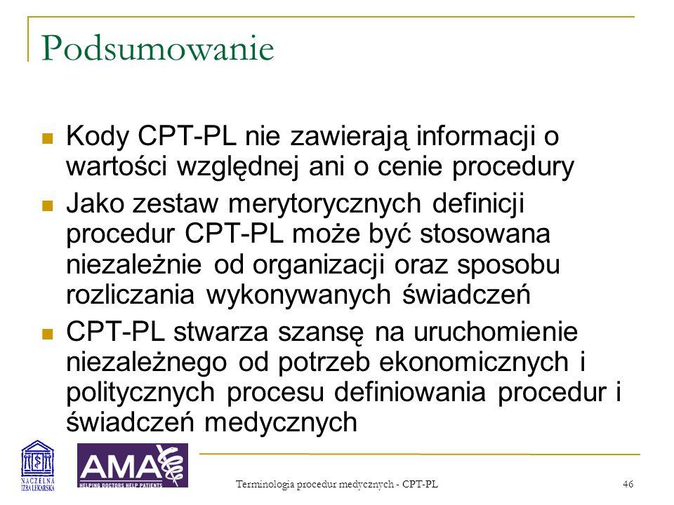 Terminologia procedur medycznych - CPT-PL 46 Podsumowanie Kody CPT-PL nie zawierają informacji o wartości względnej ani o cenie procedury Jako zestaw