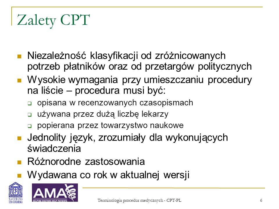 Terminologia procedur medycznych - CPT-PL 7 Proces CPT CPT Editorial Panel z licznymi komisjami i doradcami Imponująca precyzja i dopracowanie definicji Bardzo dobre narzędzie, wymuszające wiele pozytywnych zmian w codziennej pracy Szczegółowa wiedza o tym, co jest wykonywane i dobra podstawa do dyskusji o wynagradzaniu