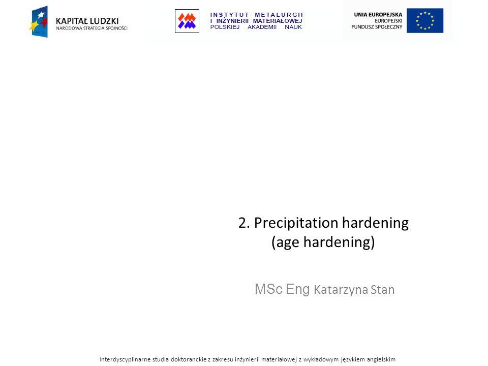 2. Precipitation hardening (age hardening) MSc Eng Katarzyna Stan Interdyscyplinarne studia doktoranckie z zakresu inżynierii materiałowej z wykładowy