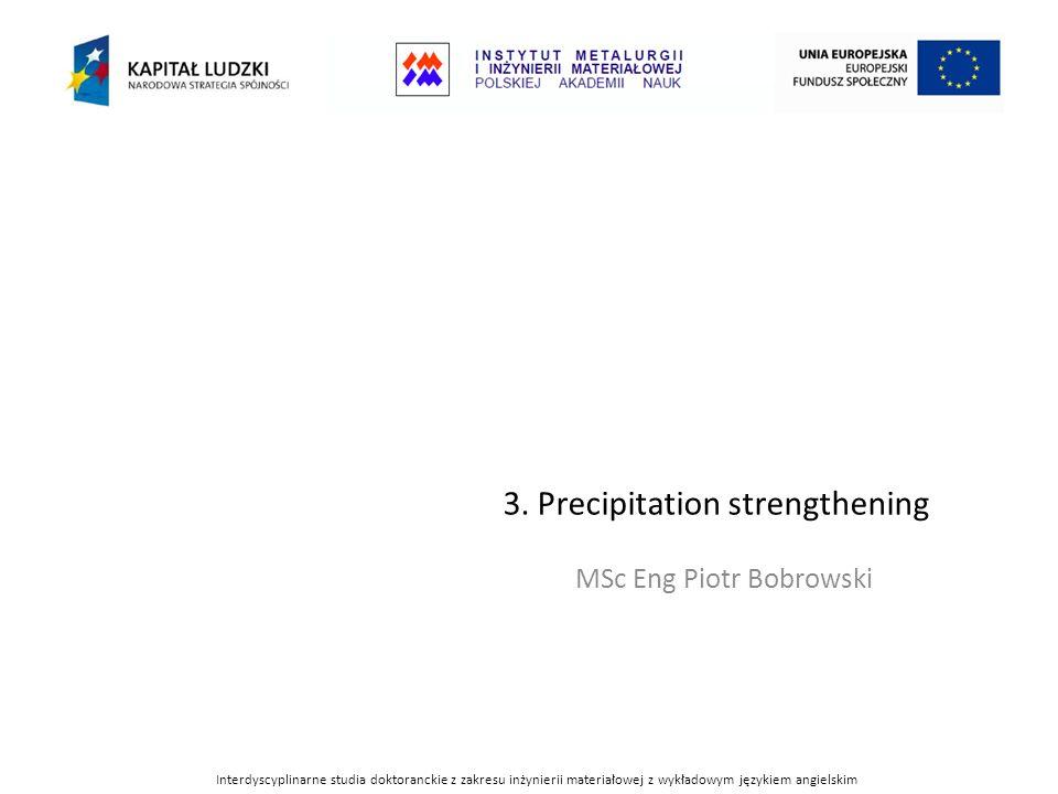 3. Precipitation strengthening MSc Eng Piotr Bobrowski Interdyscyplinarne studia doktoranckie z zakresu inżynierii materiałowej z wykładowym językiem