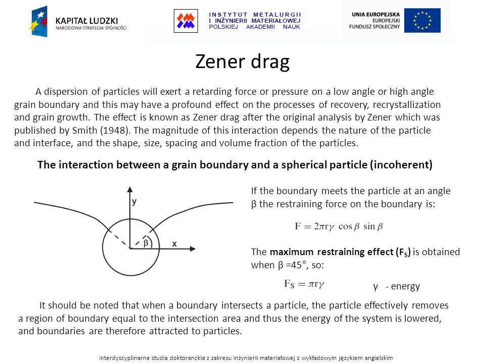 Zener drag A dispersion of particles will exert a retarding force or pressure on a low angle or high angle grain boundary and this may have a profound