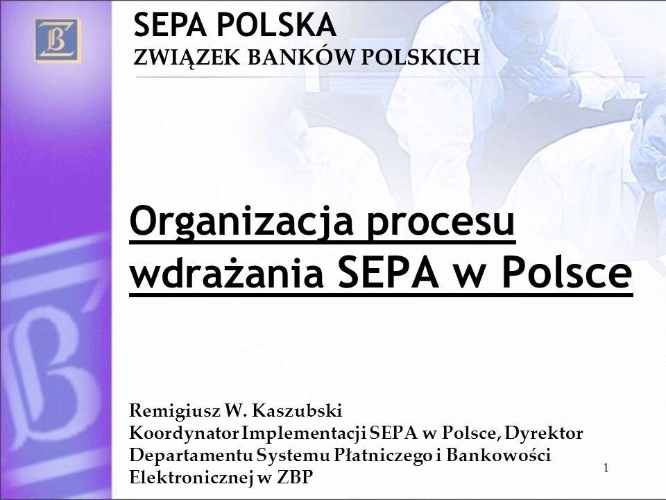 1 SEPA POLSKA ZWIĄZEK BANKÓW POLSKICH Organizacja procesu wdrażania SEPA w Polsce Remigiusz W. Kaszubski Koordynator Implementacji SEPA w Polsce, Dyre