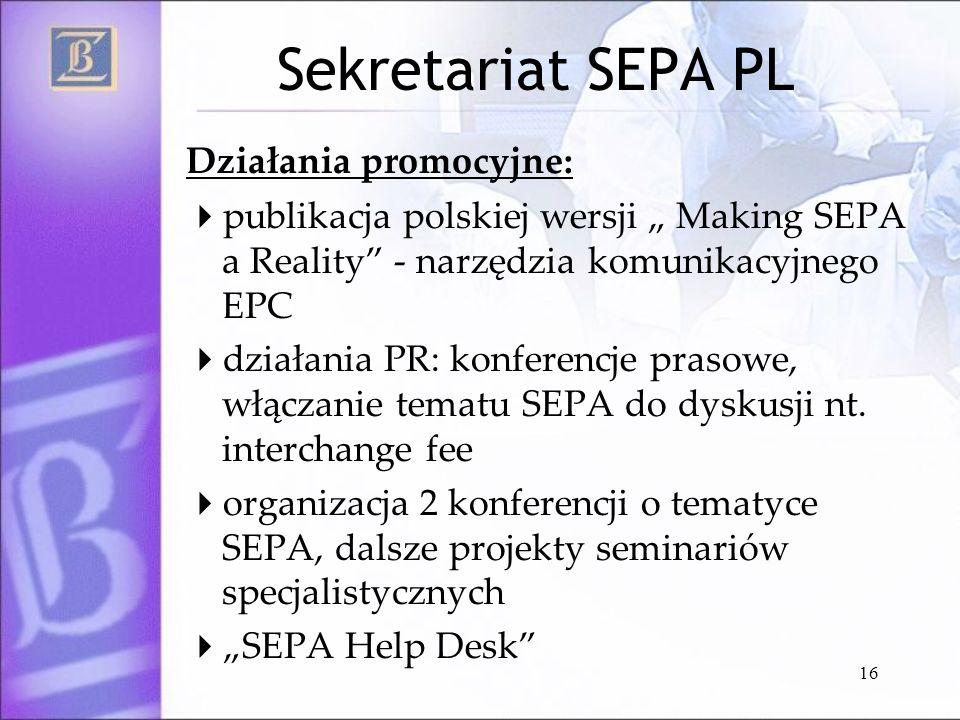 16 Sekretariat SEPA PL Działania promocyjne: publikacja polskiej wersji Making SEPA a Reality - narzędzia komunikacyjnego EPC działania PR: konferencj