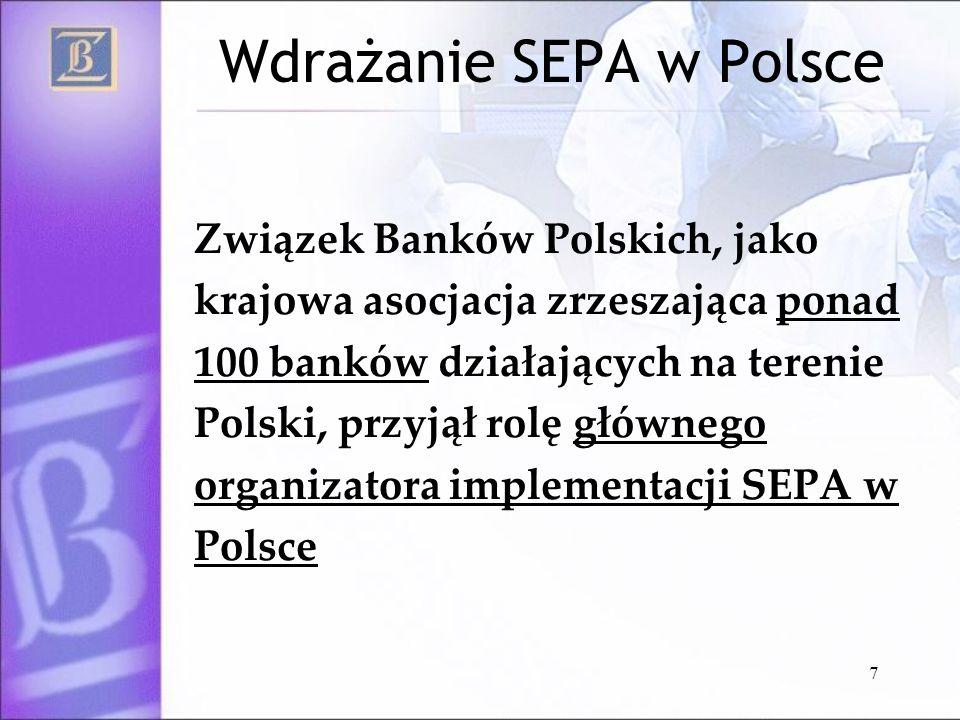 7 Wdrażanie SEPA w Polsce Związek Banków Polskich, jako krajowa asocjacja zrzeszająca ponad 100 banków działających na terenie Polski, przyjął rolę gł
