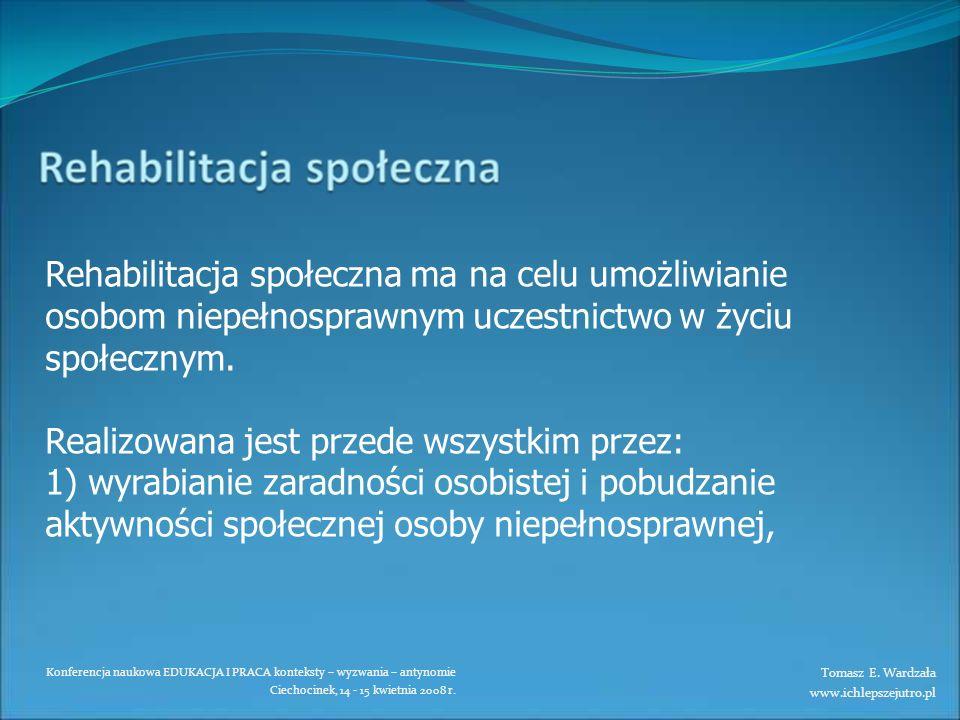 Konferencja naukowa EDUKACJA I PRACA konteksty – wyzwania – antynomie Ciechocinek, 14 - 15 kwietnia 2008 r. Rehabilitacja społeczna ma na celu umożliw