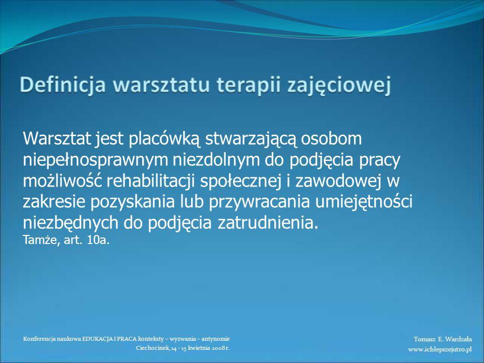 Konferencja naukowa EDUKACJA I PRACA konteksty – wyzwania – antynomie Ciechocinek, 14 - 15 kwietnia 2008 r. Warsztat jest placówką stwarzającą osobom