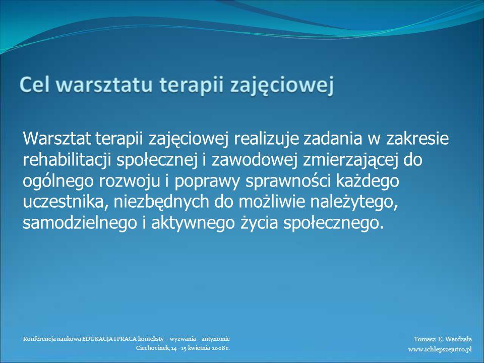 Konferencja naukowa EDUKACJA I PRACA konteksty – wyzwania – antynomie Ciechocinek, 14 - 15 kwietnia 2008 r. Warsztat terapii zajęciowej realizuje zada