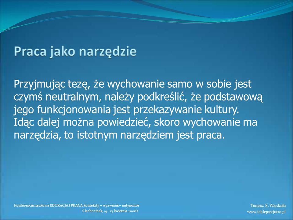 Konferencja naukowa EDUKACJA I PRACA konteksty – wyzwania – antynomie Ciechocinek, 14 - 15 kwietnia 2008 r. Przyjmując tezę, że wychowanie samo w sobi