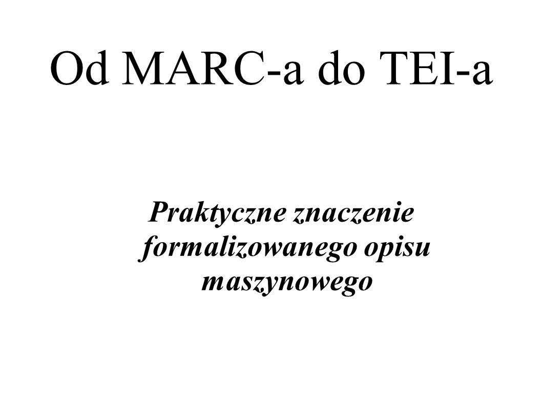 Od MARC-a do TEI-a Praktyczne znaczenie formalizowanego opisu maszynowego