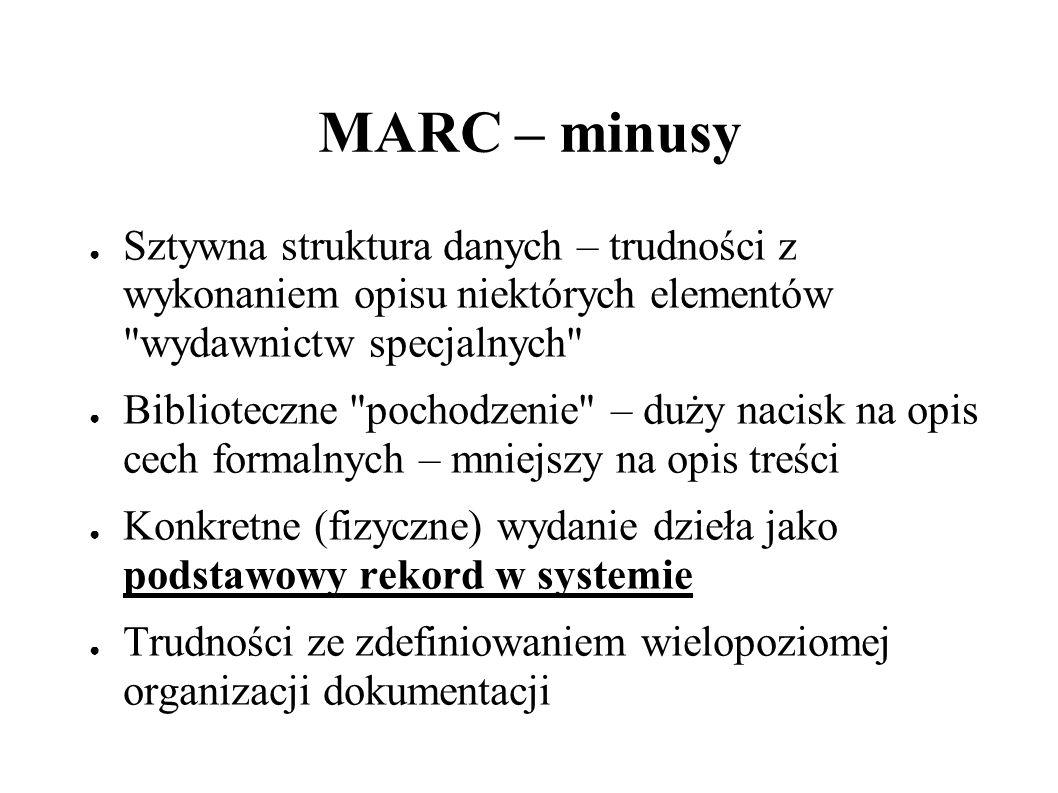 MARC – plusy Format opisu uniezależniony od platformy sprzętowej Sztywna struktura danych (łatwość wymiany) Powszechność stosowania – wprowadzony przez Biblioteką Narodową MAK, (praktycznie darmowe rozpowszechnianie dla bibliotek, zapewnienie struktury danych podobnej do US MARC – Implementacja VTLS w BUW – Nieformalne uznanie MARC-a za standard