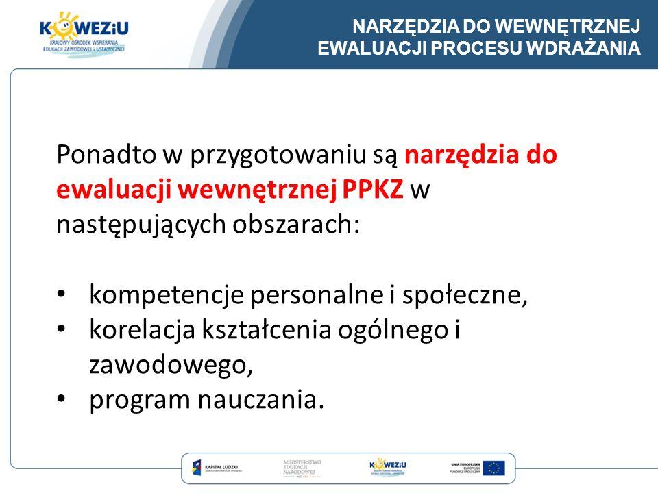 Ponadto w przygotowaniu są narzędzia do ewaluacji wewnętrznej PPKZ w następujących obszarach: kompetencje personalne i społeczne, korelacja kształceni