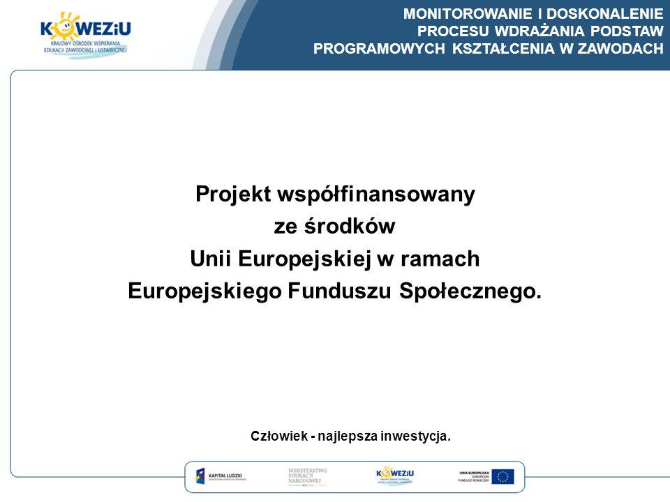 MONITOROWANIE I DOSKONALENIE PROCESU WDRAŻANIA PODSTAW PROGRAMOWYCH KSZTAŁCENIA W ZAWODACH Projekt współfinansowany ze środków Unii Europejskiej w ram