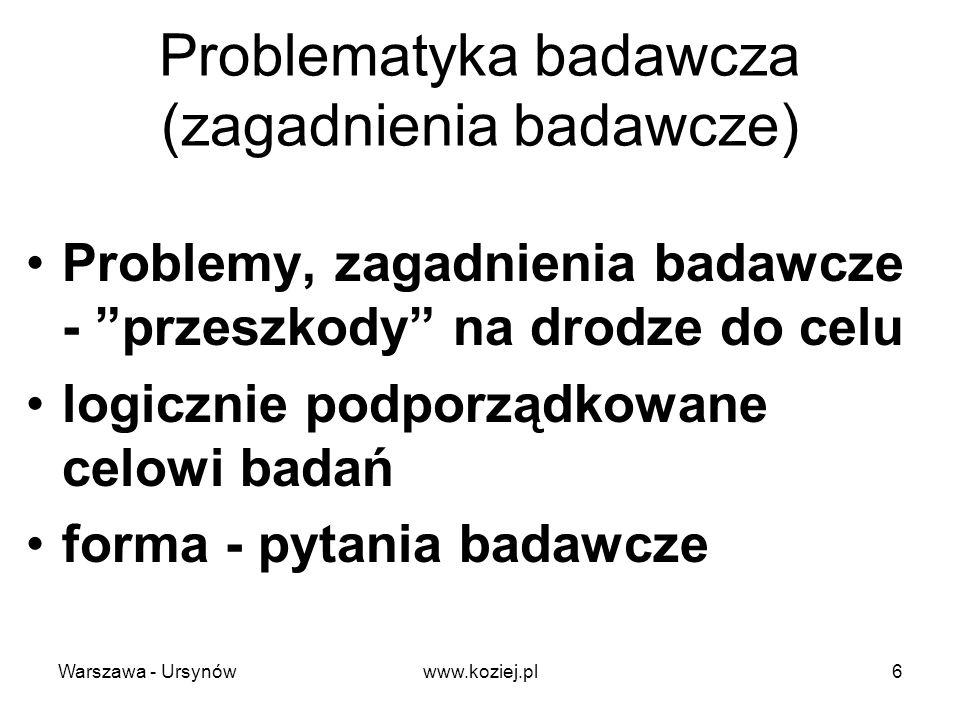 Rodzaje pytań badawczych pytania rozstrzygnięcia - zamknięte (czy?) pytania dopełnienia - otwarte (dlaczego, jak, jaki, ile, kiedy, gdzie?...) Warszawa - Ursynów7www.koziej.pl