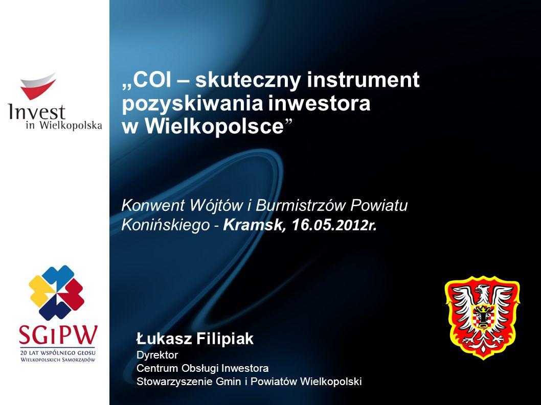 COI – skuteczny instrument pozyskiwania inwestora w Wielkopolsce Łukasz Filipiak Dyrektor Centrum Obsługi Inwestora Stowarzyszenie Gmin i Powiatów Wie
