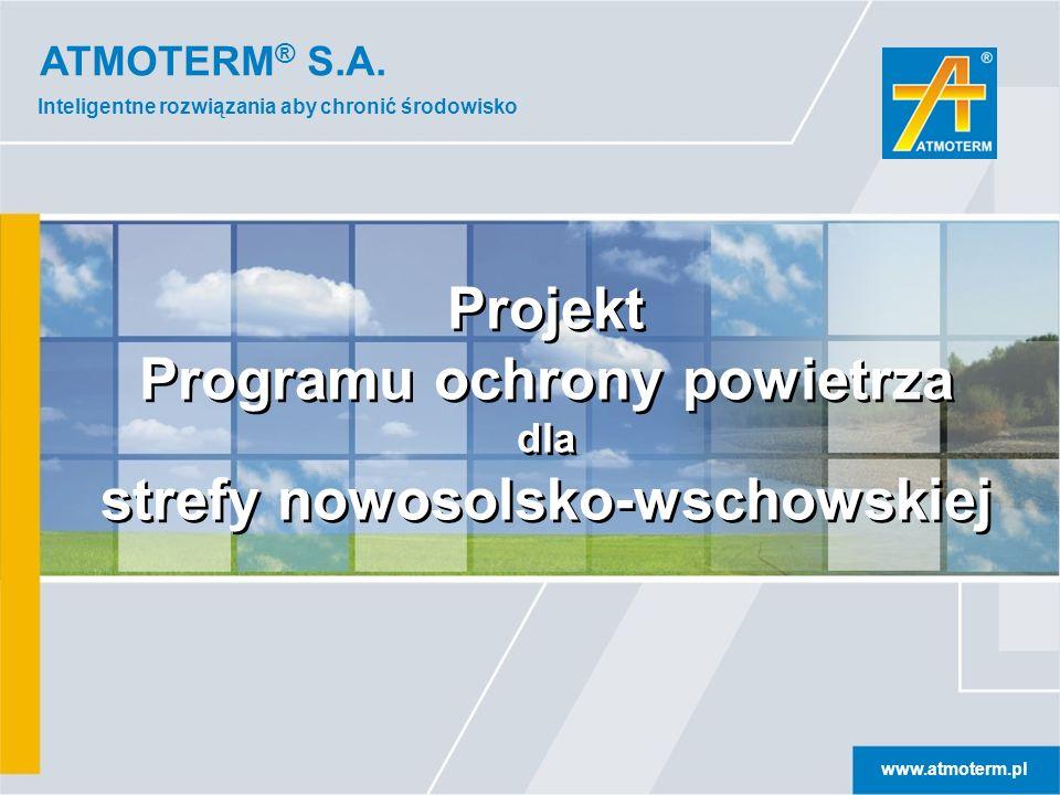 ATMOTERM ® S.A. www.atmoterm.pl Inteligentne rozwiązania aby chronić środowisko Projekt Programu ochrony powietrza dla strefy nowosolsko-wschowskiej