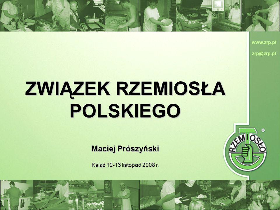 www.zrp.pl zrp@zrp.pl ZWIĄZEK RZEMIOSŁA POLSKIEGO Maciej Prószyński Książ 12-13 listopad 2008 r. www.zrp.pl zrp@zrp.pl