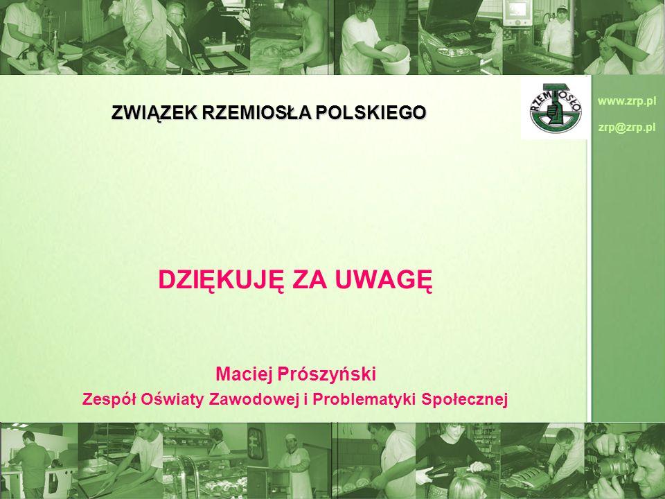 www.zrp.pl zrp@zrp.pl ZWIĄZEK RZEMIOSŁA POLSKIEGO DZIĘKUJĘ ZA UWAGĘ Maciej Prószyński Zespół Oświaty Zawodowej i Problematyki Społecznej