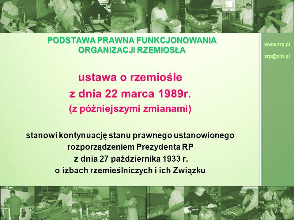 www.zrp.pl zrp@zrp.pl PODSTAWA PRAWNA FUNKCJONOWANIA ORGANIZACJI RZEMIOSŁA ustawa o rzemiośle z dnia 22 marca 1989r. (z późniejszymi zmianami) stanowi