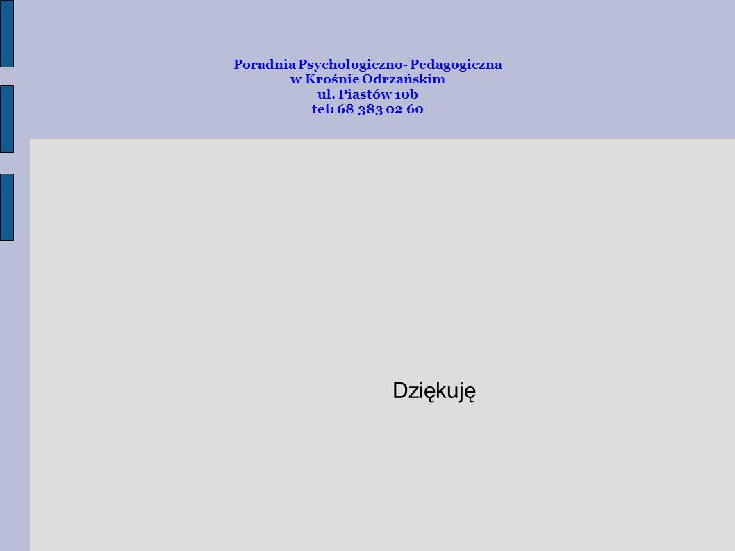 Poradnia Psychologiczno- Pedagogiczna w Krośnie Odrzańskim ul. Piastów 10b tel: 68 383 02 60 Dziękuję