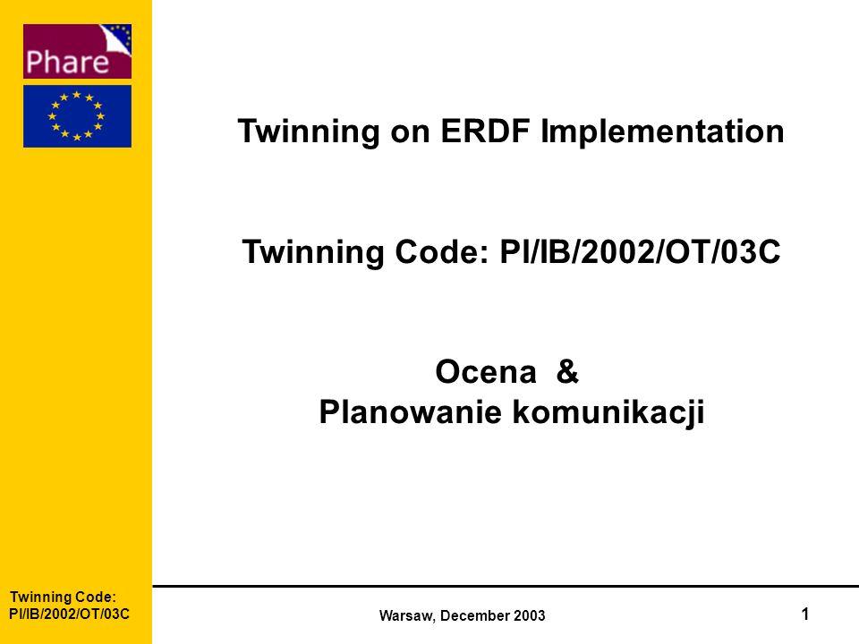 Twinning Code: Pl/IB/2002/OT/03C Warsaw, December 2003 1 Twinning on ERDF Implementation Twinning Code: Pl/IB/2002/OT/03C Ocena & Planowanie komunikacji