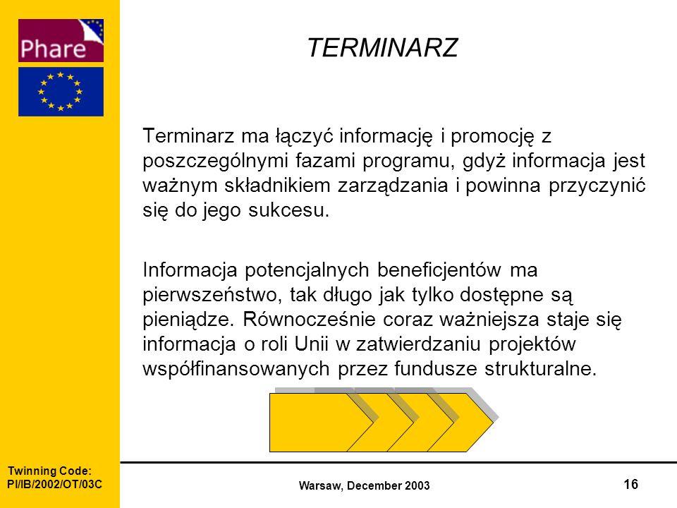 Twinning Code: Pl/IB/2002/OT/03C Warsaw, December 2003 16 TERMINARZ Terminarz ma łączyć informację i promocję z poszczególnymi fazami programu, gdyż informacja jest ważnym składnikiem zarządzania i powinna przyczynić się do jego sukcesu.