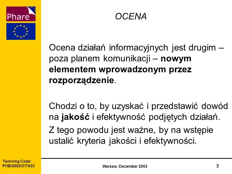 Twinning Code: Pl/IB/2002/OT/03C Warsaw, December 2003 3 OCENA Ocena działań informacyjnych jest drugim – poza planem komunikacji – nowym elementem wprowadzonym przez rozporządzenie.
