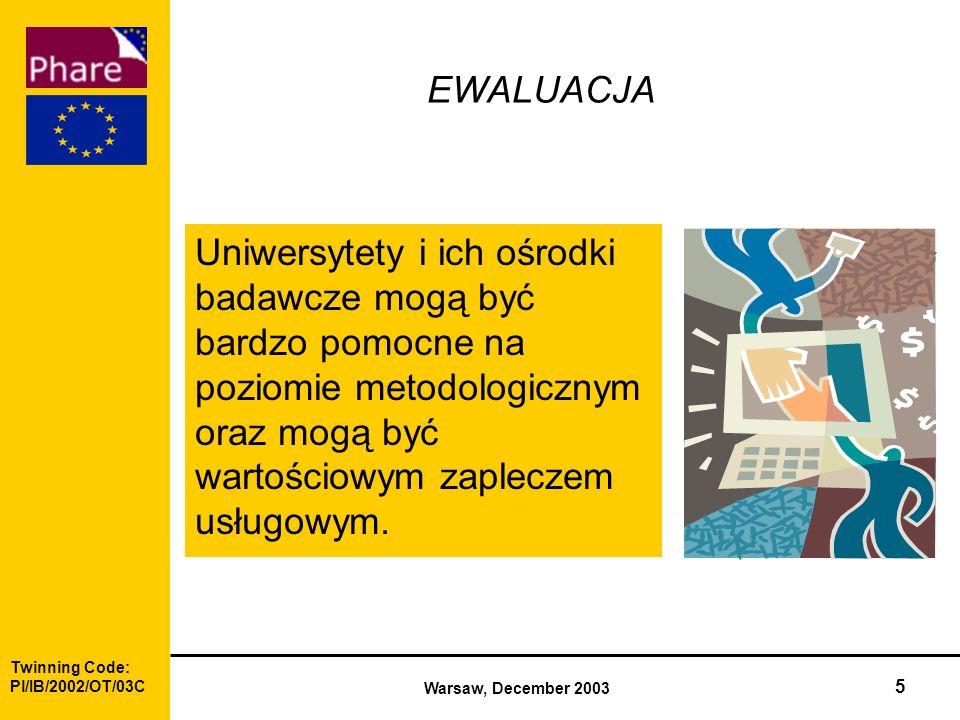 Twinning Code: Pl/IB/2002/OT/03C Warsaw, December 2003 5 EWALUACJA Uniwersytety i ich ośrodki badawcze mogą być bardzo pomocne na poziomie metodologicznym oraz mogą być wartościowym zapleczem usługowym.