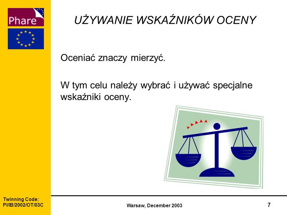 Twinning Code: Pl/IB/2002/OT/03C Warsaw, December 2003 7 UŻYWANIE WSKAŹNIKÓW OCENY Oceniać znaczy mierzyć.