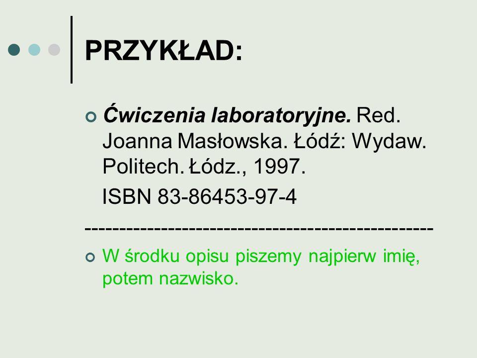 PRZYKŁAD: Ćwiczenia laboratoryjne. Red. Joanna Masłowska. Łódź: Wydaw. Politech. Łódz., 1997. ISBN 83-86453-97-4 -------------------------------------
